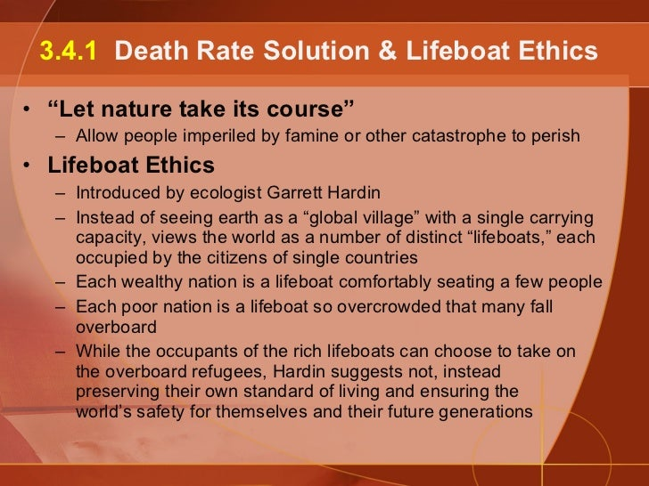 lifeboat ethics and people Hardin beliefs that immigration is another push factor of the overpopulation issue because it allows people to escape from poor nations and burden the ecosystem of rich countries consequently, in lifeboat ethics: the case against helping poor, garrett hardin suggests that our planet could be saved only by following these advices.