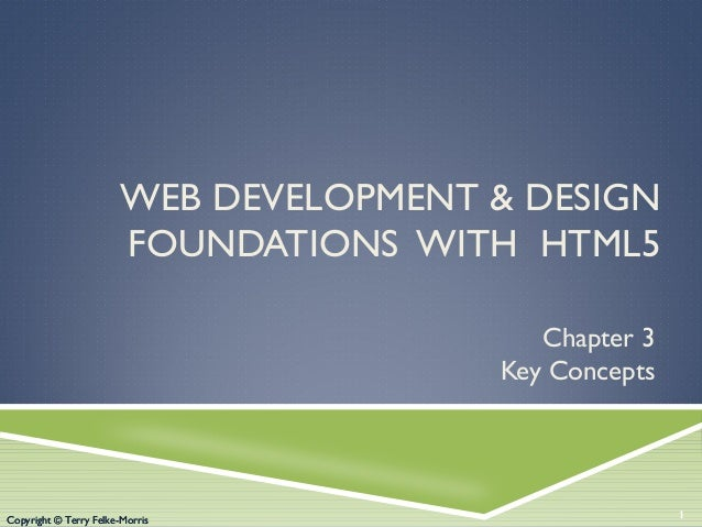 Copyright © Terry Felke-Morris WEB DEVELOPMENT & DESIGN FOUNDATIONS WITH HTML5 Chapter 3 Key Concepts 1Copyright © Terry F...