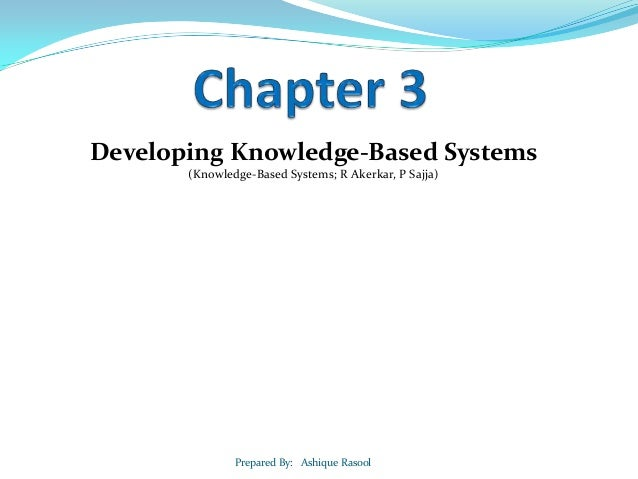 Developing Knowledge-Based Systems (Knowledge-Based Systems; R Akerkar, P Sajja)  Prepared By: Ashique Rasool