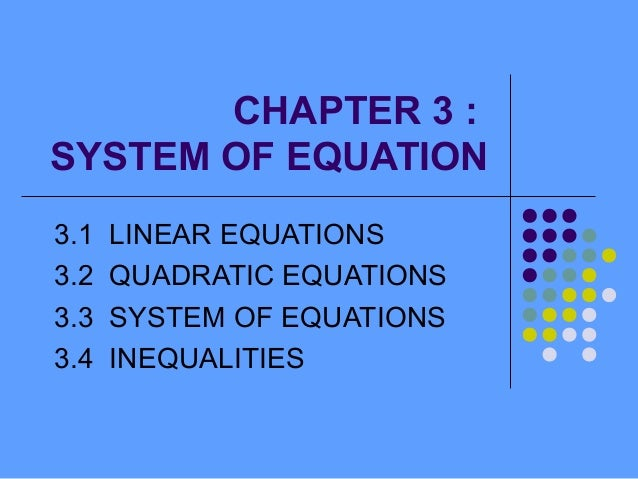 CHAPTER 3 : SYSTEM OF EQUATION 3.1 3.2 3.3 3.4  LINEAR EQUATIONS QUADRATIC EQUATIONS SYSTEM OF EQUATIONS INEQUALITIES