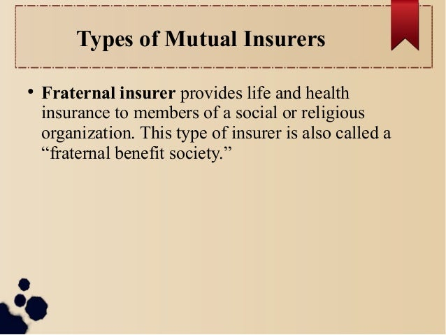 Types of Mutual Insurers  ● Fraternal insurer provides life and health  insurance to members of a social or religious  org...