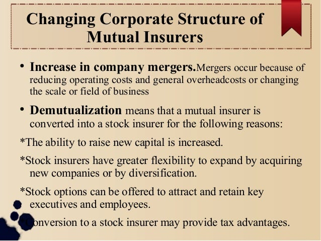 Changing Corporate Structure of  Mutual Insurers  ● Increase in company mergers.Mergers occur because of  reducing operati...