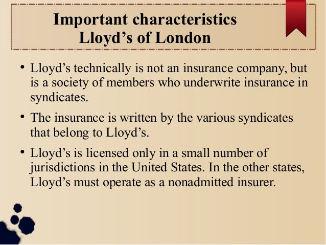 Important characteristics  Lloyd's of London  ● Lloyd's technically is not an insurance company, but  is a society of memb...