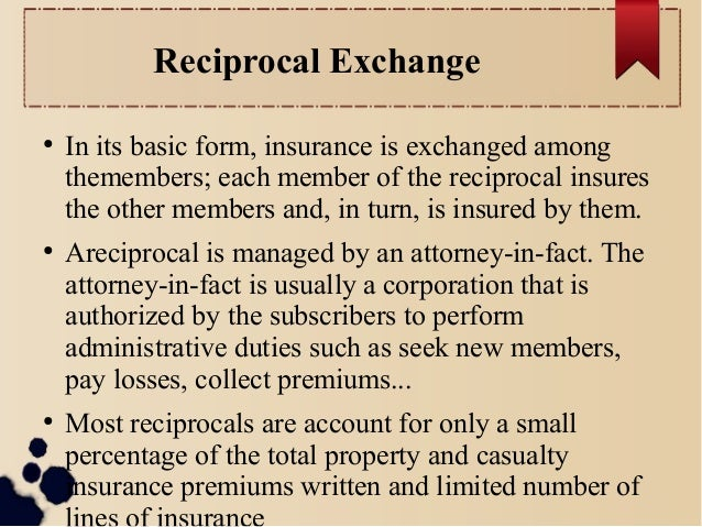 Reciprocal Exchange  ● In its basic form, insurance is exchanged among  themembers; each member of the reciprocal insures ...