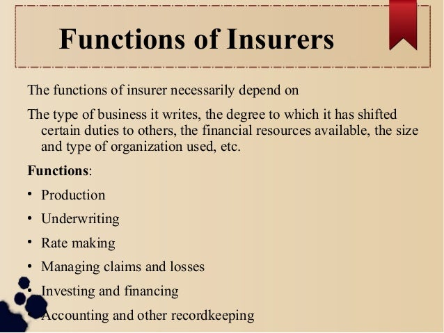Functions of Insurers  The functions of insurer necessarily depend on  The type of business it writes, the degree to which...