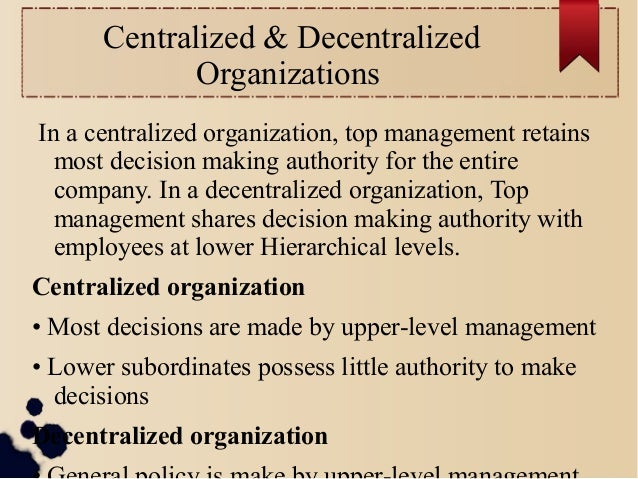 Centralized & Decentralized  Organizations  In a centralized organization, top management retains  most decision making au...