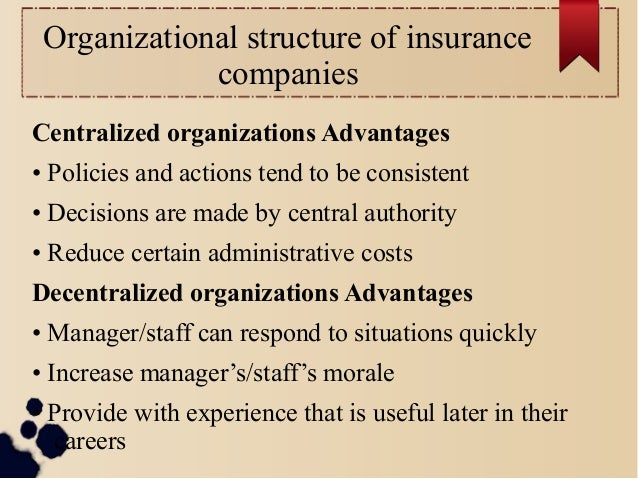 Organizational structure of insurance  companies  Centralized organizations Advantages  • Policies and actions tend to be ...