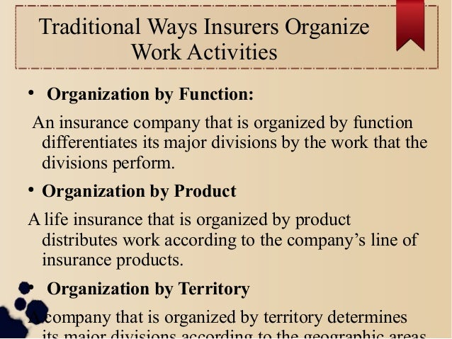 Traditional Ways Insurers Organize  Work Activities  ● Organization by Function:  An insurance company that is organized b...