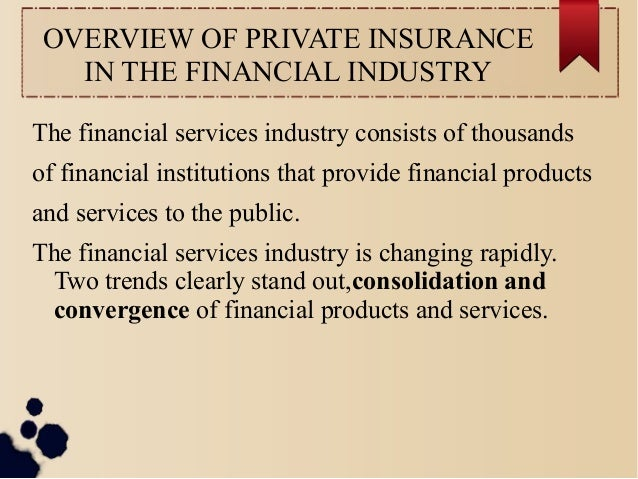OVERVIEW OF PRIVATE INSURANCE  IN THE FINANCIAL INDUSTRY  The financial services industry consists of thousands  of financ...