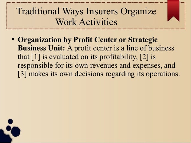 Traditional Ways Insurers Organize  Work Activities  ● Organization by Profit Center or Strategic  Business Unit: A profit...