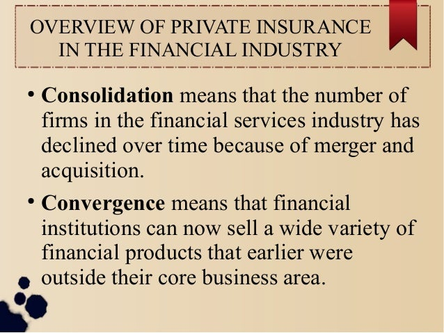 OVERVIEW OF PRIVATE INSURANCE  IN THE FINANCIAL INDUSTRY  ● Consolidation means that the number of  firms in the financial...