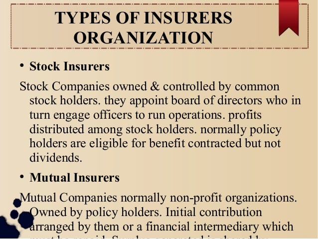 TYPES OF INSURERS  ORGANIZATION  ● Stock Insurers  Stock Companies owned & controlled by common  stock holders. they appoi...