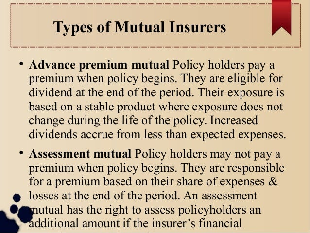 Types of Mutual Insurers  ● Advance premium mutual Policy holders pay a  premium when policy begins. They are eligible for...
