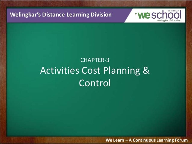 Welingkar's Distance Learning Division  CHAPTER-3  Activities Cost Planning & Control  We Learn – A Continuous Learning Fo...