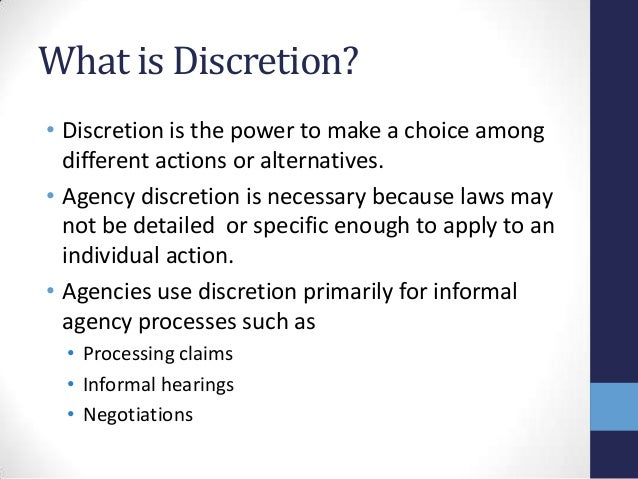 the meaning of discretion 2 law: right of a corporate or public officer (such as a judge) to act according to his or her judgment or conscience in certain circumstances but within given limits and under the guidance of customary principles.