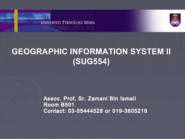 GEOGRAPHIC INFORMATION SYSTEM II(SUG554)Assoc. Prof. Sr. Zamani Bin IsmailRoom B501Contact: 03-55444528 or 019-3605218