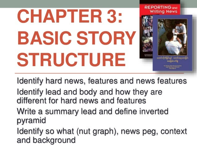 CHAPTER 3: BASIC STORY STRUCTURE Identify hard news, features and news features Identify lead and body and how they are di...