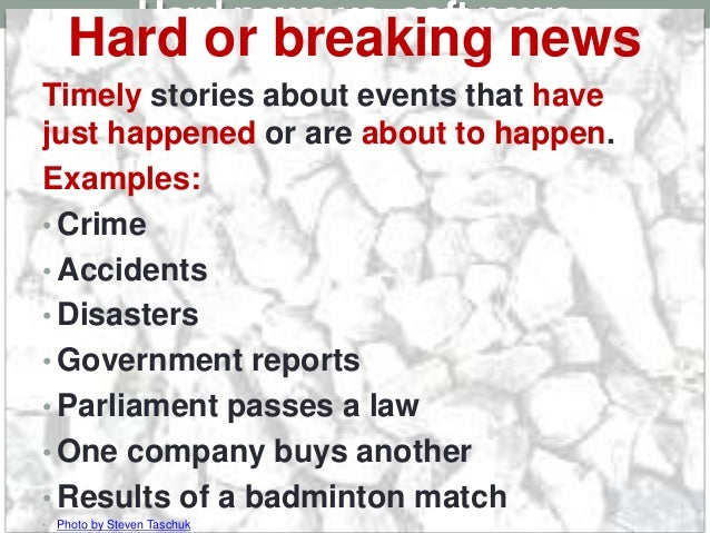 Hard news vs. soft news Hard or breaking news Timely stories about events that have just happened or are about to happen. ...