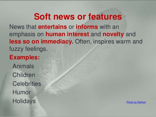 Hard news vs. soft news Soft news or features News that entertains or informs with an emphasis on human interest and novel...