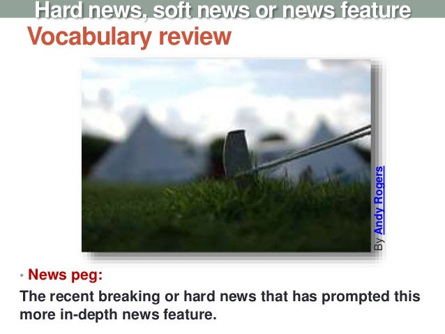 Vocabulary review • News peg: The recent breaking or hard news that has prompted this more in-depth news feature. Hard new...