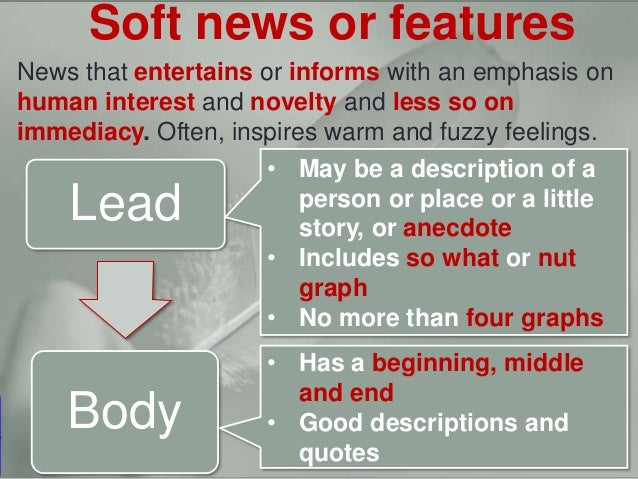 Hard news vs. soft newsSoft news or features News that entertains or informs with an emphasis on human interest and novelt...