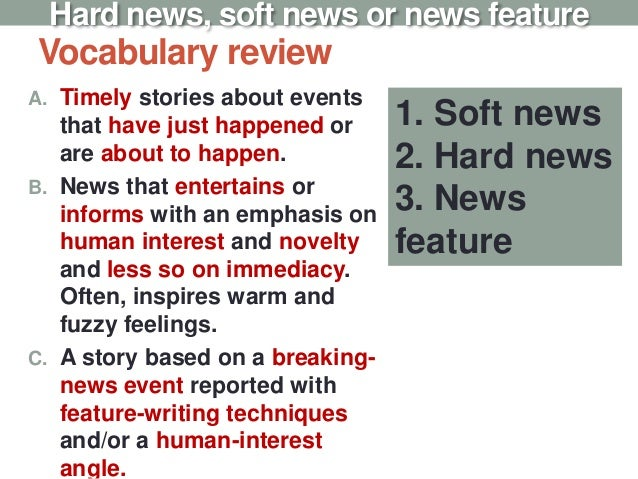 Vocabulary review A. Timely stories about events that have just happened or are about to happen. B. News that entertains o...