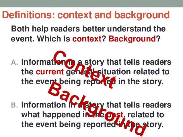 Definitions: context and background Both help readers better understand the event. Which is context? Background? A. Inform...