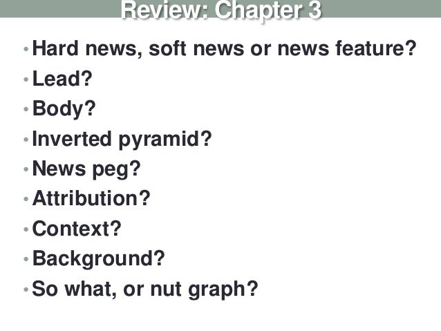 •Hard news, soft news or news feature? •Lead? •Body? •Inverted pyramid? •News peg? •Attribution? •Context? •Background? •S...