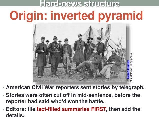 Origin: inverted pyramid • American Civil War reporters sent stories by telegraph. • Stories were often cut off in mid-sen...