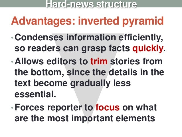 Advantages: inverted pyramid •Condenses information efficiently, so readers can grasp facts quickly. •Allows editors to tr...