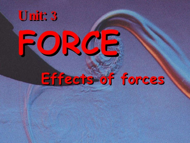Unit: 3 FORCE Effects of forces