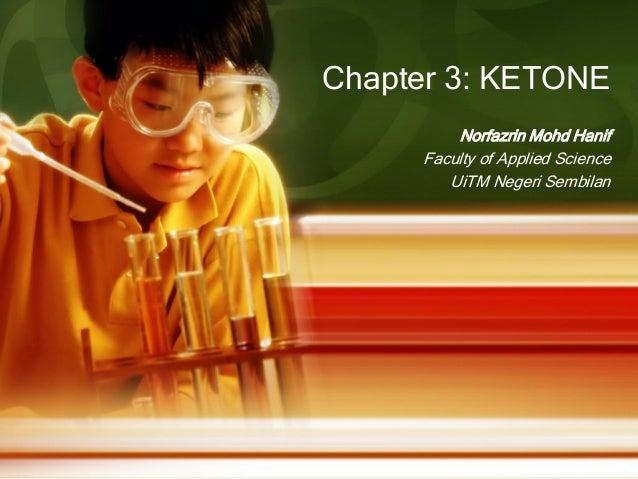 Chapter 3: KETONE Norfazrin Mohd Hanif Faculty of Applied Science UiTM Negeri Sembilan