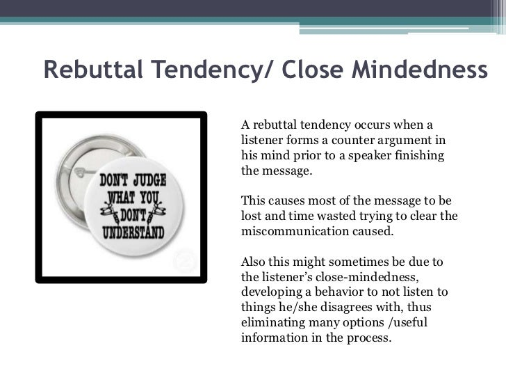 Rebuttal Tendency/ Close Mindedness               A rebuttal tendency occurs when a               listener forms a counter...