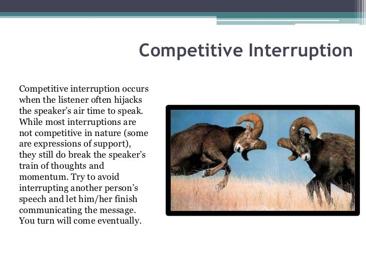 Competitive InterruptionCompetitive interruption occurswhen the listener often hijacksthe speaker's air time to speak.Whil...