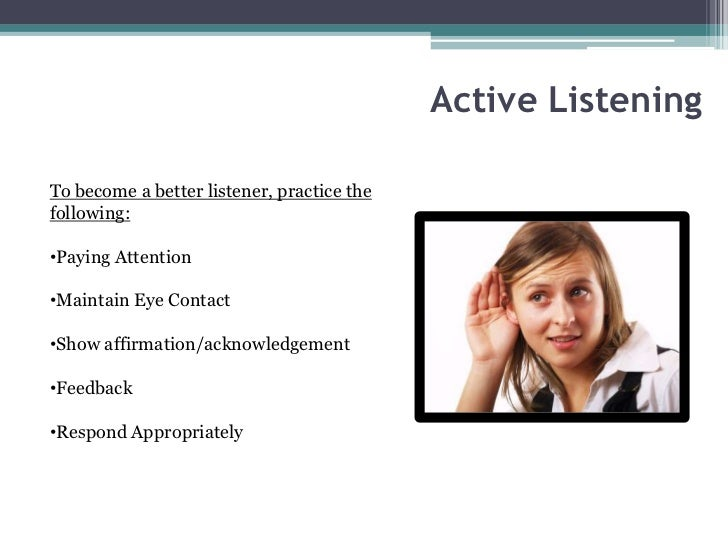 Active ListeningTo become a better listener, practice thefollowing:•Paying Attention•Maintain Eye Contact•Show affirmation...