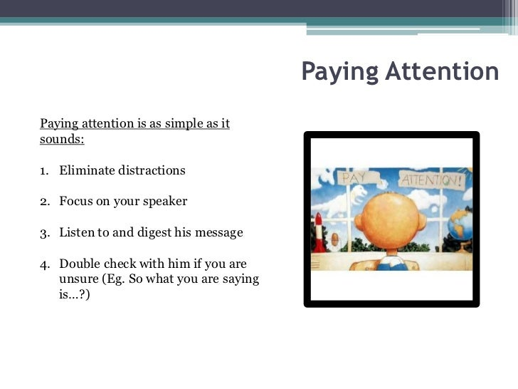 Paying AttentionPaying attention is as simple as itsounds:1. Eliminate distractions2. Focus on your speaker3. Listen to an...