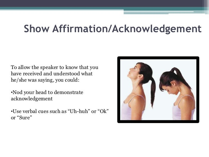 Show Affirmation/AcknowledgementTo allow the speaker to know that youhave received and understood whathe/she was saying, y...