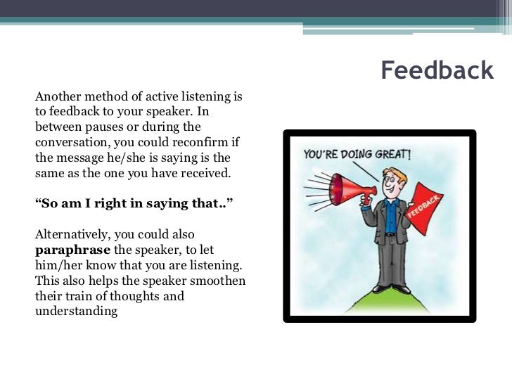 FeedbackAnother method of active listening isto feedback to your speaker. Inbetween pauses or during theconversation, you ...