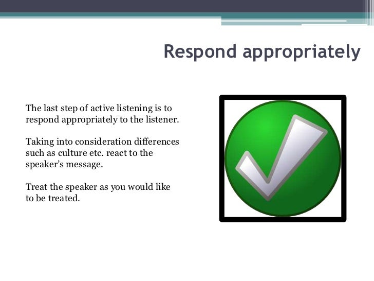 Respond appropriatelyThe last step of active listening is torespond appropriately to the listener.Taking into consideratio...