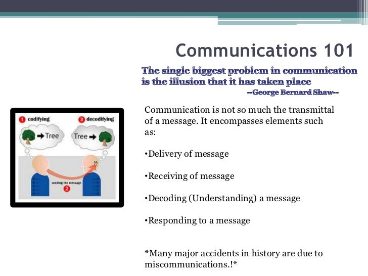 Communications 101Communication is not so much the transmittalof a message. It encompasses elements suchas:•Delivery of me...
