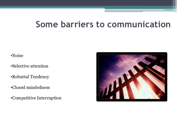 Some barriers to communication•Noise•Selective attention•Rebuttal Tendency•Closed mindedness•Competitive Interruption