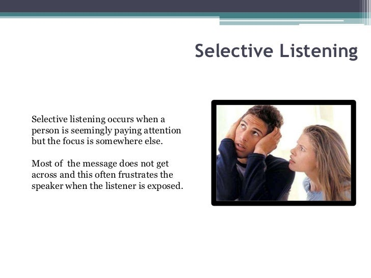 Selective ListeningSelective listening occurs when aperson is seemingly paying attentionbut the focus is somewhere else.Mo...
