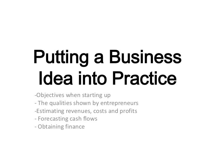 Putting a BusinessIdea into Practice-Objectives when starting up- The qualities shown by entrepreneurs-Estimating revenues...