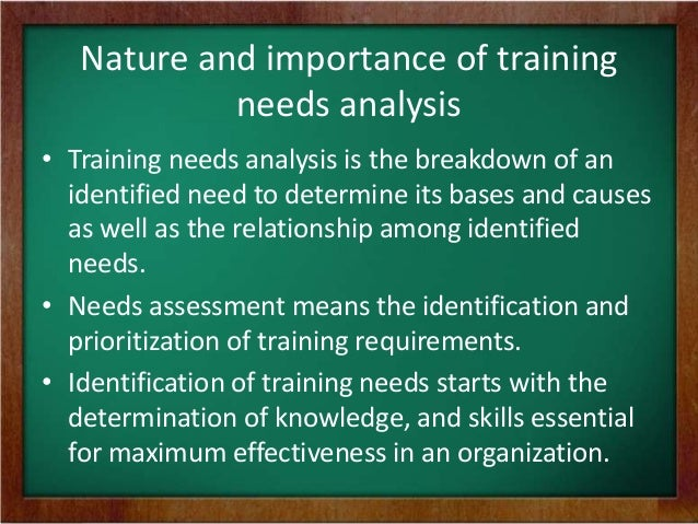 a study of the importance of an analysis of training Training needs analysis is one of those strategic initiatives taken to delve deeper  into the ways of enriching the skills of the employees it is an.