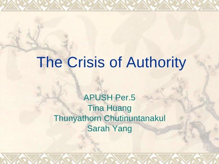 The Crisis of Authority         APUSH Per.5          Tina Huang  Thunyathorn Chutinuntanakul          Sarah Yang