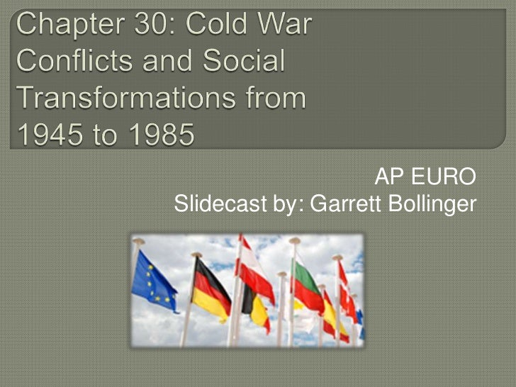 Chapter 30: Cold War Conflicts and Social Transformations from 1945 to 1985<br />AP EURO<br />Slidecast by: Garrett Bollin...