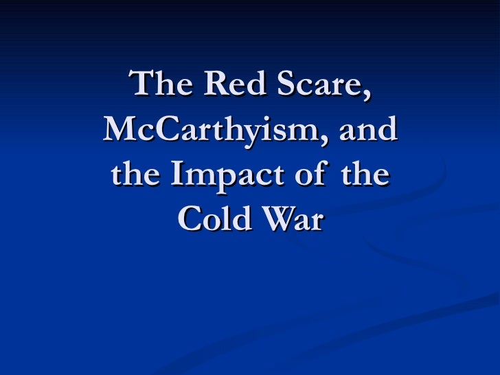 The Red Scare,McCarthyism, andthe Impact of the    Cold War