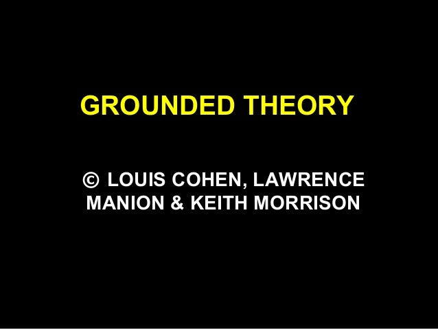 GROUNDED THEORY © LOUIS COHEN, LAWRENCE MANION & KEITH MORRISON