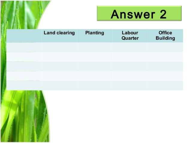 Answer 2 Land clearing  Planting  Labour Quarter  Office Building  14