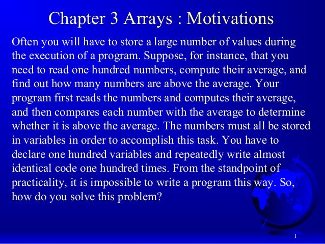 1 Chapter 3 Arrays : Motivations Often you will have to store a large number of values during the execution of a program. ...